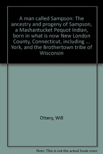 A man called Sampson: The ancestry and progeny of Sampson, a Mashantucket Pequot Indian, born in what is now New London County, Connecticut, including ... York, and the Brothertown tribe - Connecticut Mashantucket