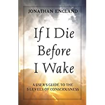 If I Die Before I Wake: A User's Guide to the Five Levels of Consciousness