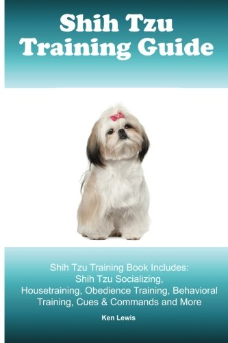 Shih Tzu Training Guide. Shih Tzu Training Book Includes: Shih Tzu Socializing, Housetraining, Obedience Training, Behavioral Training, Cues & Commands and More