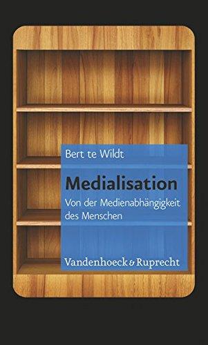 Medialisation: Von der Medienabhängigkeit des Menschen