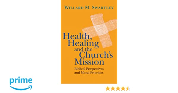 Health, Healing and the Churchs Mission: Biblical Perspectives and Moral Priorities