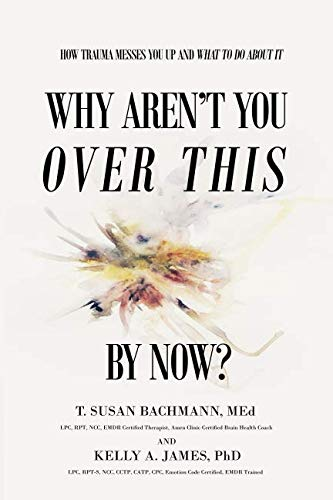 Why Aren't You Over This By Now?: How Trauma Messes You Up and What To Do About It