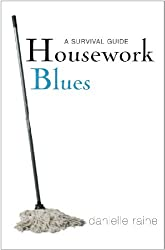 Housework Blues - A Survival Guide: How to cope with the mental and emotional challenge of keeping a home