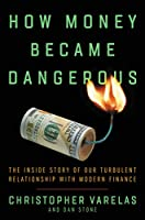 How Money Became Dangerous: The Inside Story of Our Turbulent Relationship with Modern Finance