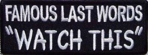 FAMOUS LAST WORDS WATCH THIS!! Funny Biker Motorcycle MC NEW Vest Patch PAT-0614 ()