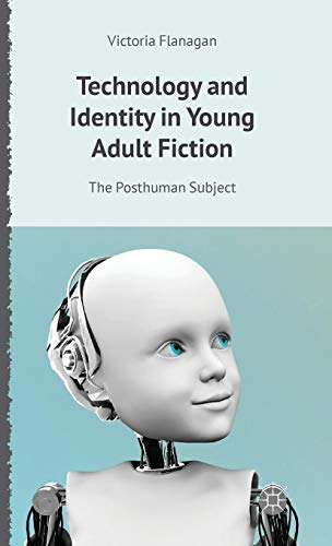 Technology and Identity in Young Adult Fiction: The Posthuman Subject (Critical Approaches to Children's Literature)