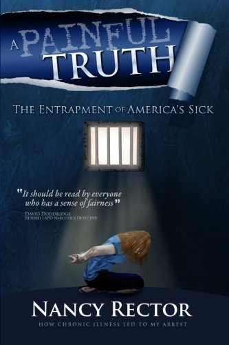 A Painful Truth - The Entrapment of America's Sick: How chronic illness let to my arrest.
