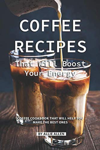 Coffee Recipes That Will Boost Your Energy: Coffee Cookbook That Will Help You Make the Best Ones
