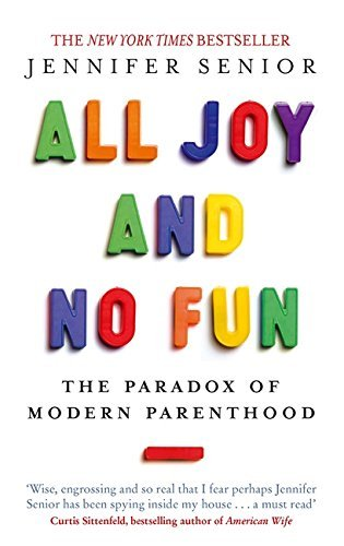 All Joy and No Fun: The Paradox of Modern Parenthood by Jennifer Senior (2015-03-05)