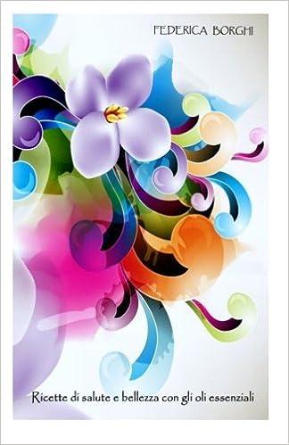 Libro Ricette Di Salute E Bellezza Con Gli Oli Essenziali Amazon It Borghi Federica Libri