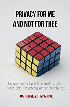 Privacy for Me and Not for Thee: The Movement for  Invincible Personal Encryption, Radical State Transparency, and the Snowden Hack by [Fitzpatrick, Catherine A.]