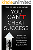 You Can't Cheat Success!: How The Little Things You Think Aren't Important Are The Most Important of All