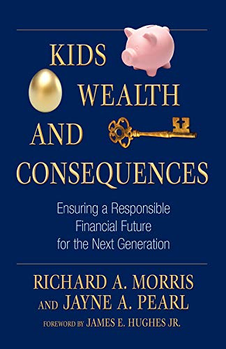 Kids, Wealth, and Consequences: Ensuring a Responsible Financial Future for the Next Generation (Bloomberg Book 39) by [Morris, Richard A., Pearl, Jayne A.]