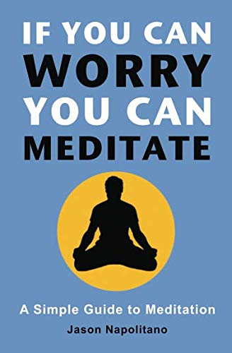 If You Can Worry, You Can Meditate: A Simple Guide to Meditation