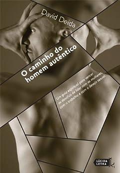 O Caminho do Homem Autêntico: Um guia espiritual para vencer os desafios de lidar com as mulheres, com o trabalho e com o desejo sexual. por [Deida, David]
