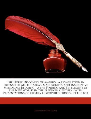 The Norse Discovery of America: A Compilation in Extenso of All the Sagas, Manuscripts, and Inscriptive Memorials Relating to the Finding and ... of Freshly Discovered Proofs, in the for ebook