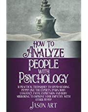 HOW TO ANALYZE PEOPLE WITH PSYCHOLOGY: 11 Practical Techniques to Speed-Reading People Like the Experts. Learn Body Language, Facial Expression and Body Mirroring to Improve Your Empathy with Other People