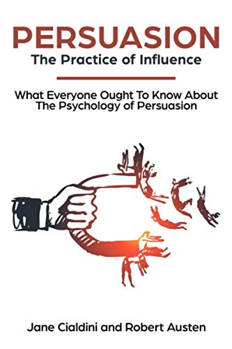 Persuasion: The Practice Of Influence: What Everyone Ought to Know About the Psychology of Persuasion. Become an Influencer without Authority by Understanding the Science and Genetic Code of People (The Psychology Of Persuasion By Robert Cialdini)