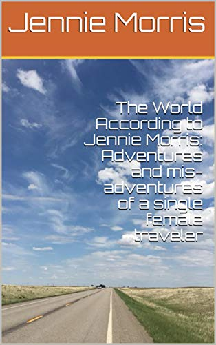 The World According to Jennie Morris: Adventures and mis-adventures of a single female traveler