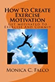 How to Create Exercise Motivation, Monica Falco, 1494734990