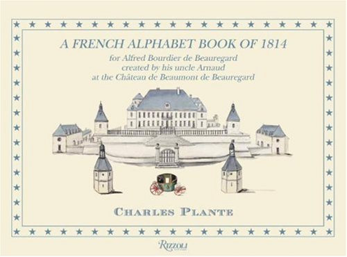 A French Alphabet Book of 1814: For Alfred Bourdier De Beauregard, Created by his uncle Arnaud at the Chateau DeBeaumoont De Beauregard