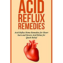 Acid Reflux Remedies: Acid Reflux Home Remedies for Heart burn and Severe Acid Reflux for Quick Relief