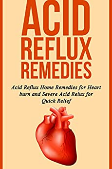 Acid Reflux Remedies: Acid Reflux Home Remedies for Heart burn and Severe Acid Reflux for Quick Relief by [Samonis, Pete]