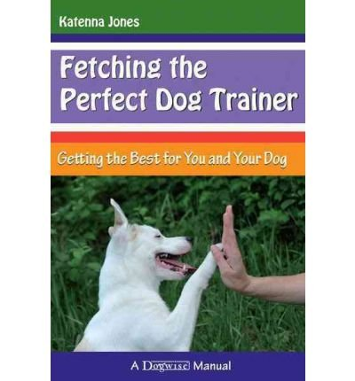 Download By Katenna Jones - Fetching the Perfect Dog Trainer: Getting the Best for You and Yo (2012-03-30) [Paperback] pdf epub