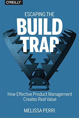 Pdf Business Escaping the Build Trap: How Effective Product Management Creates Real Value