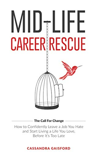 Mid-Life Career Rescue: How to confidently leave a job you hate, and start living a life you love, before it's too late (The Call For Change)