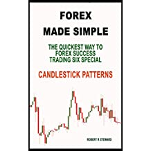 FOREX MADE SIMPLE: The Quickest Way To Forex Success Trading Six Simple Candlestick Patterns