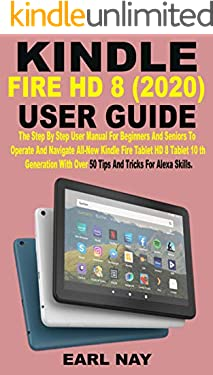 KINDLE FIRE HD 8 (2020) USER GUIDE: The Step By Step User Manual For Beginners And Seniors To Operate And Navigate All-New Kindle Fire HD 8 Tablet 10th ... With Over 50 Tips And Tricks For Alex