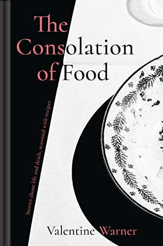 The Consolation of Food: A cook's approach to finding joy and hope in difficult times by Valentine Warner