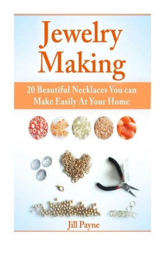 Jewelry Making: 20 Beautiful Necklaces You can Make Easily At Your Home (Jewelry Making, Jewelry Making books, Jewelr) by Jill Payne (2015-05-13)