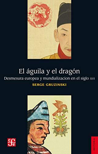 El águila y el dragón. Desmesura europea y mundialización en el siglo XVI (Historia) (Spanish Edition) (El Estudio De China)