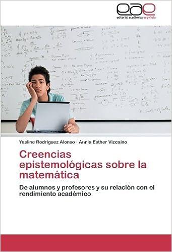 Creencias epistemológicas sobre la matemática: De alumnos y profesores y su relación con el rendimiento académico (Spanish Edition): Yasline Rodríguez ...