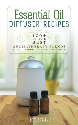 Essential Oil Diffuser Recipes: 100+ of the best aromatherapy blends for home, health, and family (Best Essential Oil Perfume Recipes)