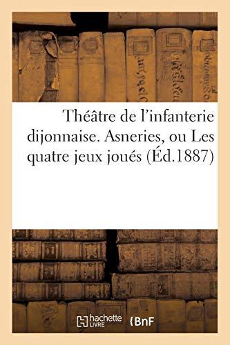 Théâtre de l'infanterie dijonnaise. Asneries, ou Les quatre jeux joués contre le grand maistre (Arts) por SANS AUTEUR