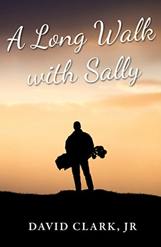 A Long Walk With Sally: A Grieving Father's Golf Journey Back to Life by [Clark Jr., David]
