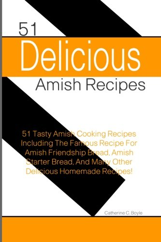 51 Delicious Amish Recipes: 51 Tasty Amish Cooking Recipes Including The Famous Recipe For Amish Friendship Bread, Amish Starter Bread, And Many Other Delicious Homemade Recipes!