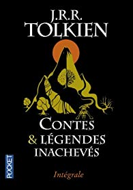 Contes et légendes inachevés - Intégrale par J.R.R. Tolkien