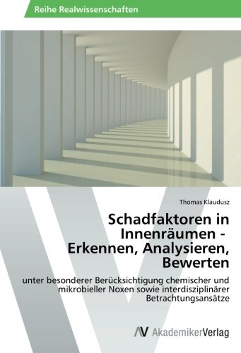 Schadfaktoren in Innenräumen - Erkennen, Analysieren, Bewerten: unter besonderer Berücksichtigung chemischer und mikrobieller Noxen sowie interdisziplinärer Betrachtungsansätze