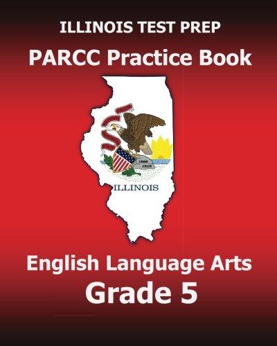 ILLINOIS TEST PREP PARCC Practice Book English Language Arts Grade 5: Preparation for the PARCC English Language Arts Tests