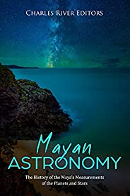 Mayan Astronomy: The History of the Maya's Measurements of the Planets and Stars (English Edition)