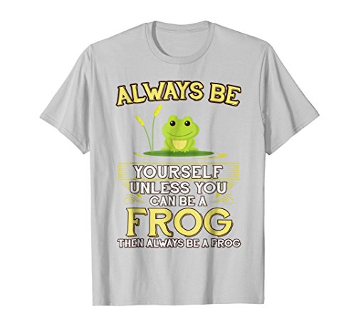Always Be Yourself Unless You Can Be A Frog Shirt Novelty