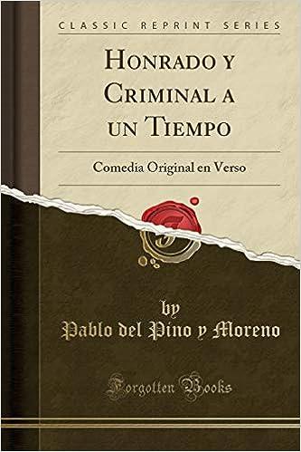Honrado Y Criminal a Un Tiempo: Comedia Original En Verso (Classic Reprint) (Spanish Edition): Pablo del Pino y Moreno: 9781390516432: Amazon.com: Books