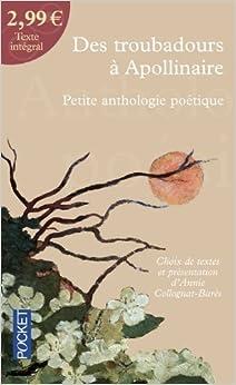 Des troubadours ¨¤ Apollinaire : Petite anthologie po¨¦tique by Collognat-Bar¨¨s, Annie, Collectif (2009) Mass Market