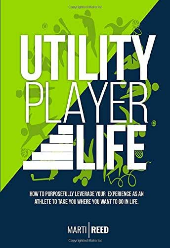 Utility Player Life: How to Purposefully Leverage Your Experience as an Athlete to Take You Where You Want to Go in Life