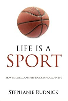 Life is a Sport: How Basketball Can Help Your Kid Succeed In Life: Volume 1 by Stephanie Rudnick (2016-05-03)