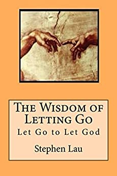 The Wisdom of Letting Go: Let Go to Let God (TAO: The Way to Biblical Wisdom, No Ego No Stress, How To Be A Better And Happier You With Tao Wisdom,) by [Lau, Stephen]
